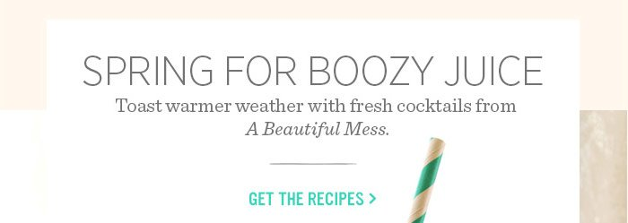 Spring for boozy juice. Toast warmer weather with fresh cocktails from A Beautiful Mess. Get the recipes.