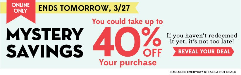 ONLINE ONLY | ENDS TOMORROW, 3/27 | MYSTERY SAVINGS | You could take up to 40% OFF Your purchase | If you haven't redeemed it yet, it's not too late! | REVEAL YOUR DEAL | EXCLUDES EVERYDAY STEALS & HOT DEALS
