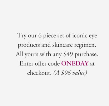 Try our 6 piece set of iconic eye products and skincare regimen. All yours with any $49 purchase. Enter offer code ONEDAY at checkout. (A $96 value)