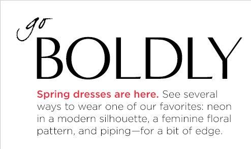 go BOLDLY   Spring dresses are here.