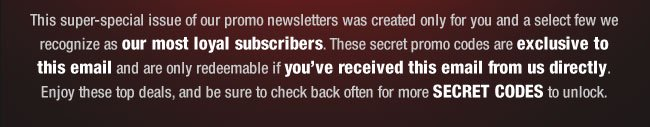 This super-special issue of our promo newsletters was created only for you and a select few we recognize as our most loyal subscribers. These secret promo codes are exclusive to this email and are only redeemable if you've received this email from us directly. Enjoy these top deals, and be sure to check back often for more SECRET CODES to unlock.