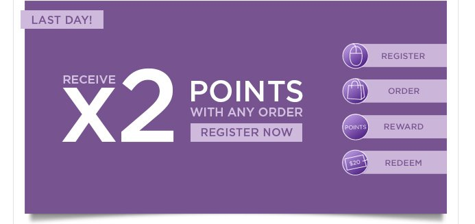 LAST DAY! Receive x2 points with any order. Register Now >