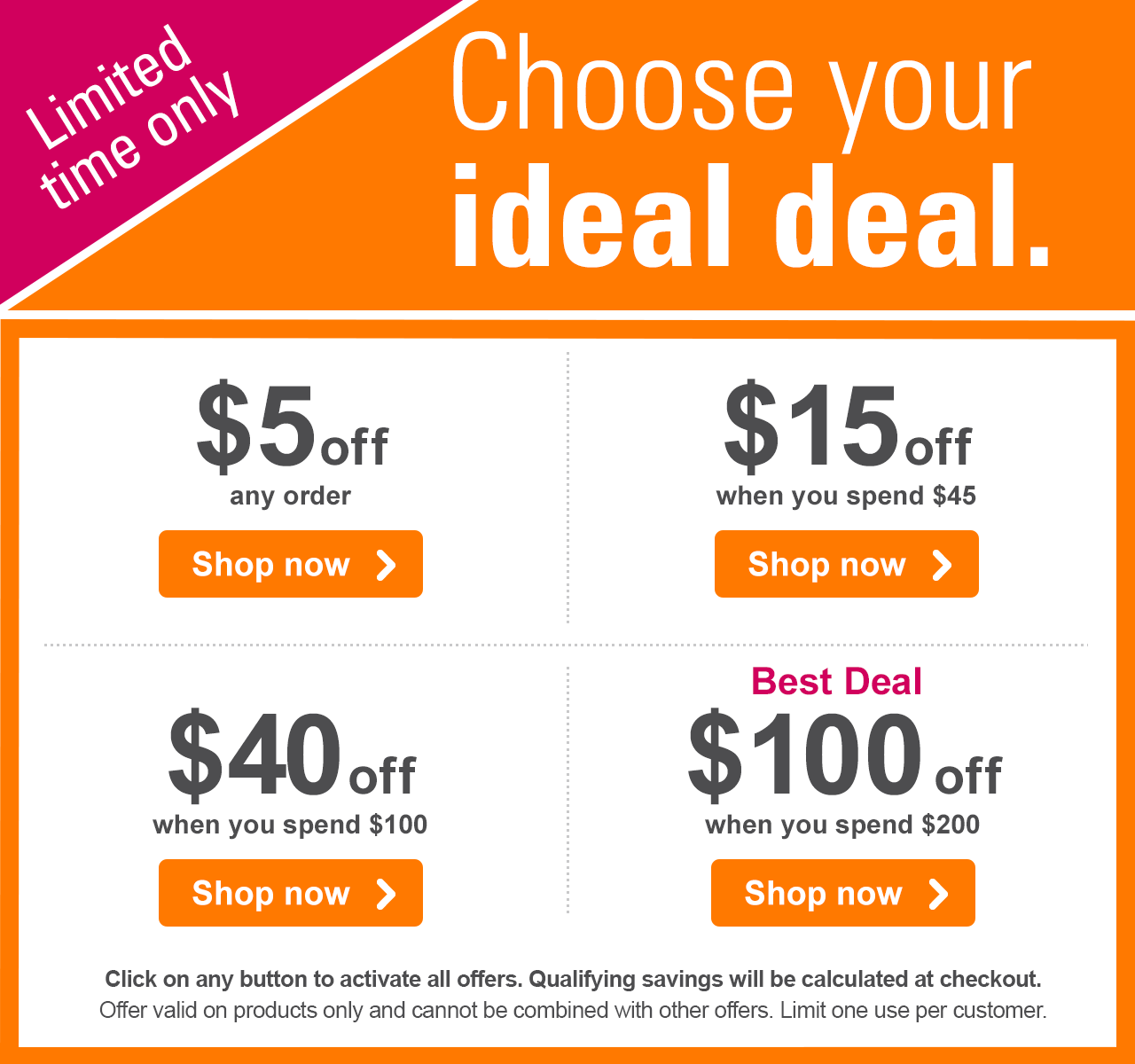 Choose your ideal deal. Limited time only  $5 off any order Shop now › - $15 off when you spend $45 Shop now › - $40 off when you spend $100 Shop now › - Best Deal - $100 off when you spend $200 Shop now › Click on any button to activate all offers. Qualifying savings will be calculated at checkout. Offer valid on products only and cannot be combined with other offers. Limit one use per customer.