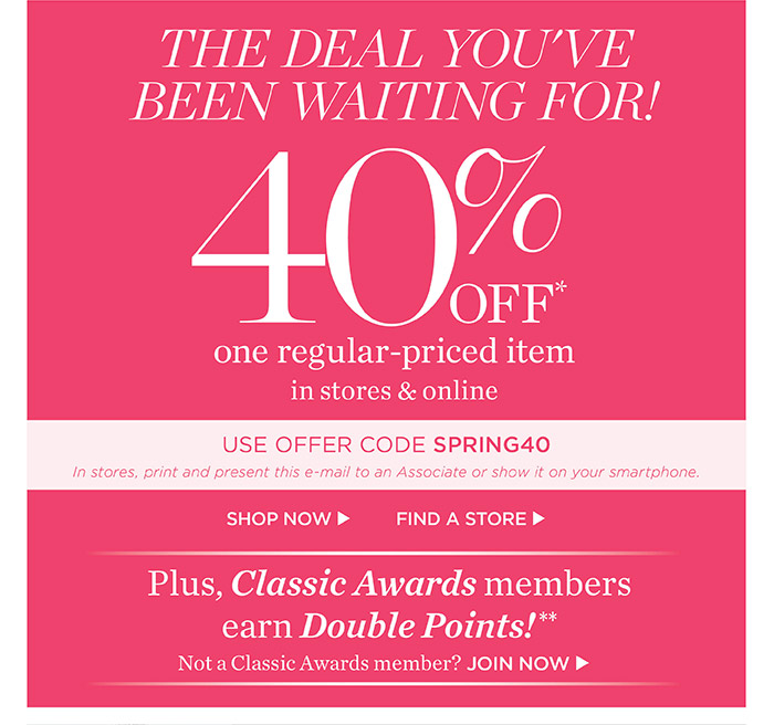 The deal you've been waiting for! 40% off one regular-priced item in stores and online. Use Offer Code SPRING40. In stores, print and present this e-mail to an Associate or show it on your smartphone. Shop Now. Find a Store. Plus Classic Awards members earn Double Points! Not a Classic Awards member? Join Now.