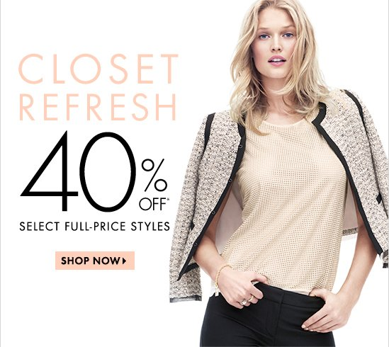 CLOSET REFRESH  40% OFF* Select Full–Price Styles  SHOP NOW