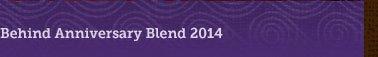 Behind Anniversary Blend 2014