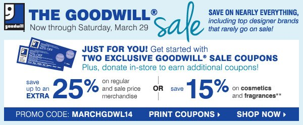 THE GOODWILL® sale Now through Saturday, March 29. SAVE ON  NEARLY EVERYTHING, including top designer brands that rarely go on sale!  JUST FOR YOU! Get started with TWO EXCLUSIVE GOODWILL® SALE COUPONS.  save up to an EXTRA 25% on regular and sale price merchandise OR save  15% on cosmetics and fragrances**