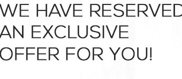 We have reserved an exclusive offer for you!