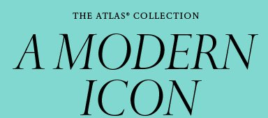 The Atlas® Collection: A Modern Icon