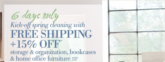 6 days only | Kick-off spring cleaning with FREE SHIPPING + 15% OFF* storage & organization, bookcases & home office furniture | ends 3/31