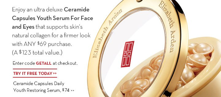 Enjoy an ultra deluxe Ceramide Capsules Youth Serum For Face and Eyes that supports skin's natural collagen for a firmer look with ANY $69 purchase. (A $123 total value.) Enter code GETALL at checkout. TRY IT FREE TODAY. Ceramide Capsules Daily Youth Restoring Serum, $74.
