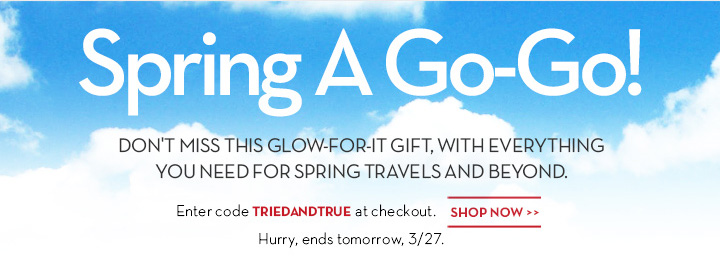 Spring A Go-Go! DON'T MISS THIS GLOW-FOR-IT GIFT, WITH EVERYTHING YOU NEED FOR SPRING TRAVELS AND BEYOND. Enter code TRIENANDTRUE at checkout. SHOP NOW. Hurry, ends tomorrow, 3/27.