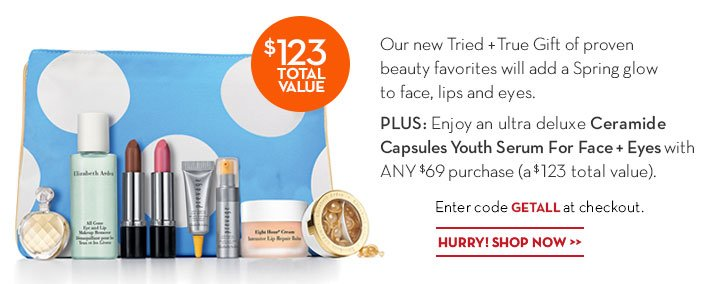 Our new Tried + True Gift of proven beauty favorites will add a Spring glow to face, lips and eyes. PLUS: Enjoy an ultra deluxe Ceramide Capsules Youth Serum For Face + Eyes with ANY $69 purchase (a $123 total value). Enter code GETALL at checkout. HURRY! SHOP NOW.