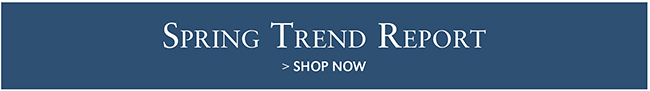SPRING TREND REPORT | SHOP NOW
