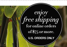 Enjoy Free Shipping for online orders of $75 or more.