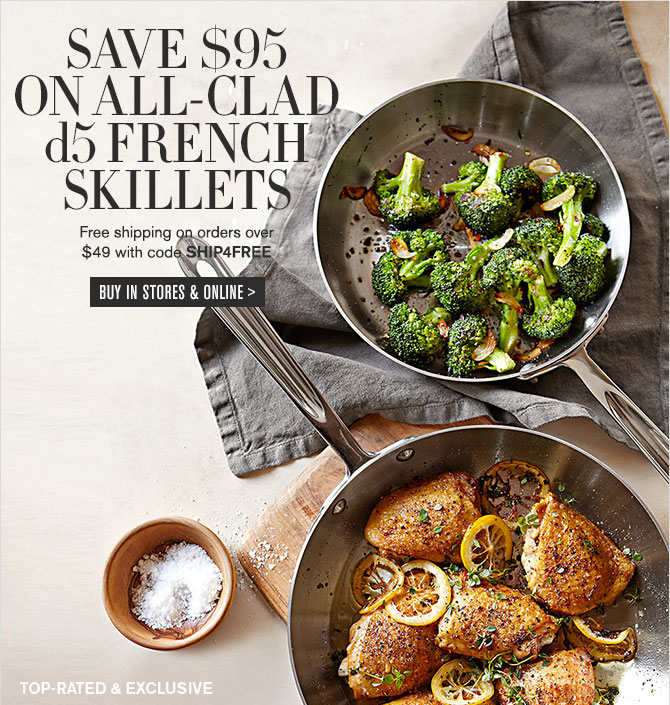 SAVE $95 ON ALL-CLAD d5 FRENCH SKILLETS - Free shipping on orders over $49 with code SHIP4FREE - BUY IN STORES & ONLINE
