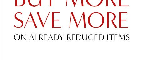 BUY MORE SAVE MORE ON ALREADY REDUCED ITEMS