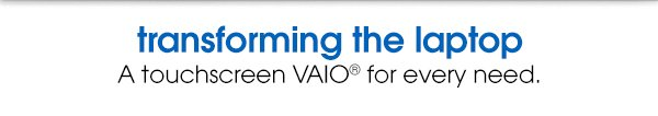transforming the laptop | A touchscreen VAIO® for every need.