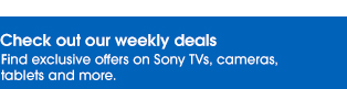 Check out our weekly deals | Find exclusive offers on Sony TVs, cameras, tablets and more.