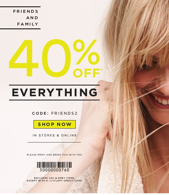 FRIENDS AND FAMILY  40% OFF* EVERYTHING  CODE: FRIENDS2  SHOP NOW  IN STORES & ONLINE  PLEASE PRINT AND BRING THIS WITH YOU  EXCLUDES LOU & GREY ITEMS, EXCEPT WITH A LOVELOFT CREDIT CARD