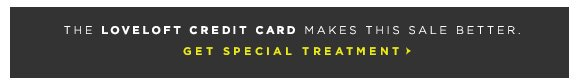 THE LOVELOFT CREDIT CARD MAKES THIS SALE BETTER. GET SPECIAL TREATMENT