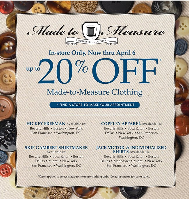 IN-STORE ONLY, NOW THRU APRIL 6 | UP TO 20% OFF MADE-TO-MEASURE CLOTHING | FIND A STORE TO MAKE YOUR APPOINTMENT