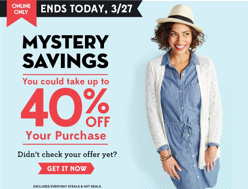 ONLINE ONLY | ENDS TODAY, 3/27 | MYSTERY SAVINGS | You could take up to 40% OFF Your Purchase | Didn't check your offer yet? | GET IT NOW | EXCLUDES EVERYDAY STEALS & HOT DEALS