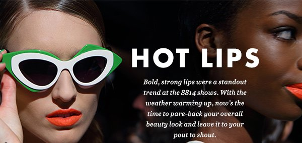 HOT LIPS - Bold, strong lips were a standout trend at the SS14 shows. With the weather warming up, now's the time to pare-back your overall beauty look and leave it to your pout to shout.