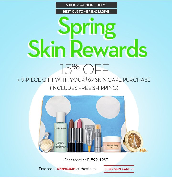 5 HOURS—ONLINE ONLY! BEST CUSTOMER EXCLUSIVE. Spring Skin Rewards. 15% OFF + 9-PIECE GIFT WITH YOUR $69 SKIN CARE PURCHASE (INCLUDES FREE SHIPPING). Ends today at 11:59PM PST. Enter code SPRINGSKIN at checkout. SHOP SKIN CARE.