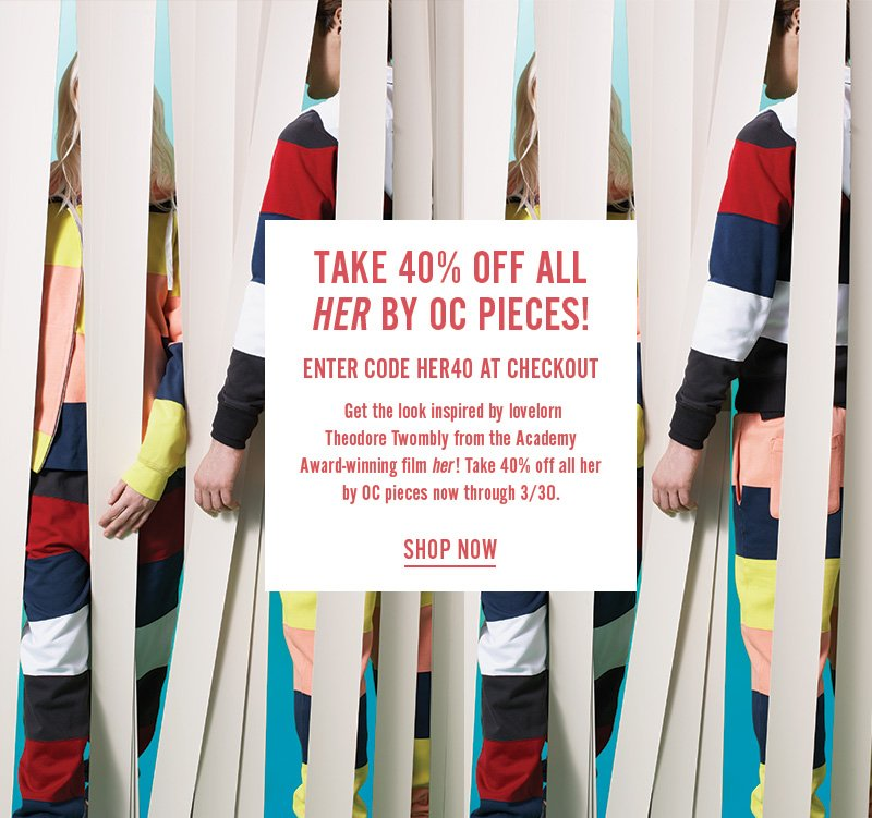 Take 40% off all Her by Opening Ceremony pieces! Enter code HER40 at checkout. Ends 3/30/14, online only.