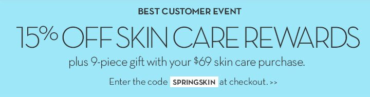 BEST CUSTOMER EVENT. 15% OFF SKIN CARE REWARDS plus 9-piece gift with your $69 skin care purchase. Enter the code SPRINGSKIN at checkout.