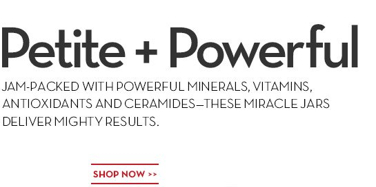Petite + Powerful. JAM-PACKED WITH POWERFUL MINERALS, VITAMINS, ANTIOXIDANTS AND CERAMIDES—THESE MIRACLE JARS DELIVER MIGHTY RESULTS. SHOP NOW.