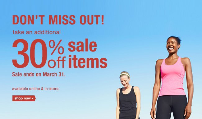 DON'T MISS OUT take an additional 30% off sale items. Sale ends on March 31. available online & in-store. shop now.