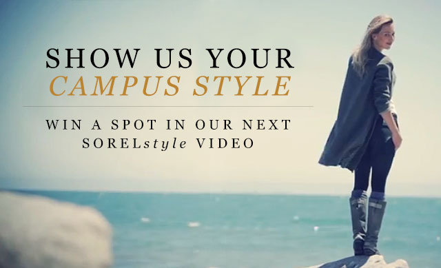SHOW US YOUR CAMPUS STYLE. WIN A SPOT IN OUR NEXT SORELstyle VIDEO