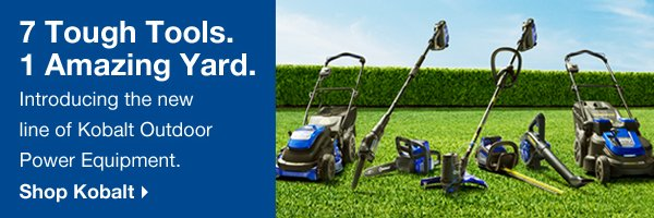 7 Tough Tools. 1 Amazing Yard. Introducing the new line of Kobalt Outdoor Power Equipment. Shop Kobalt.