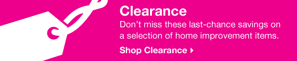 Clearance. Don't miss these last-chance savings on a selection of home improvement items. Shop Clearance.