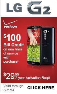 Verizon LG G2, $100 Bill Credit on new lines of service with purchase! $29.99 2-year activation required, valid through 3/31/14. Click Here.