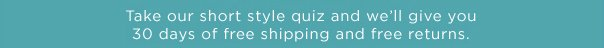 Take our short style quiz and we'll give you 30 days of free shipping and free returns.