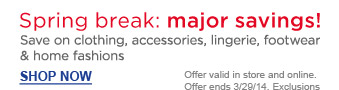 Spring break: major savings! | Save on clothes, accessories, lingerie, footwear & home fashions | Shop Now | Offer valid in store and online. Offer ends 3/29/14. Exclusions apply.