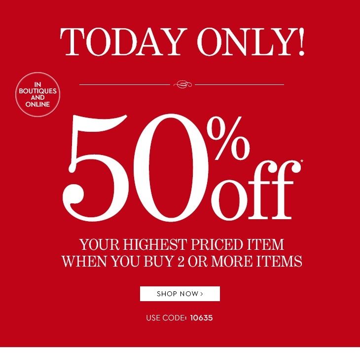 In Boutiques and Online, TODAY ONLY! 50%  off* your highest priced item when you buy 2 or more items. Use code:  10635. SHOP NOW