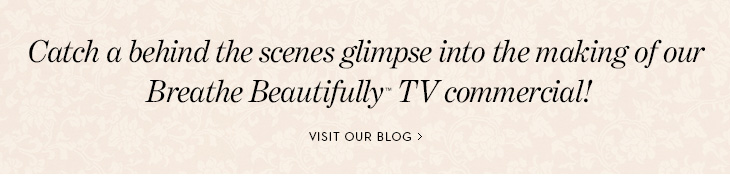 Catch a behind the scenes glimpse into the  making of our Breathe Beautifully™ TV commercial! VISIT OUR BLOG