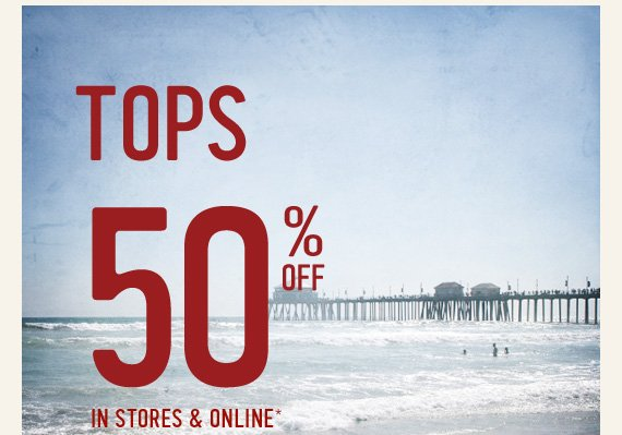 TOPS 50% OFF IN STORES &  ONLINE*