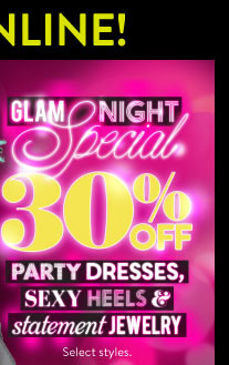 In Stores & Online: Glam Night Special! Online: All Day Long. In Stores: 5PM to Close Local. 30% Off Party Dresses, Sexy Heels, and Statement Jewelry. Select Styles. SHOP DRESSES