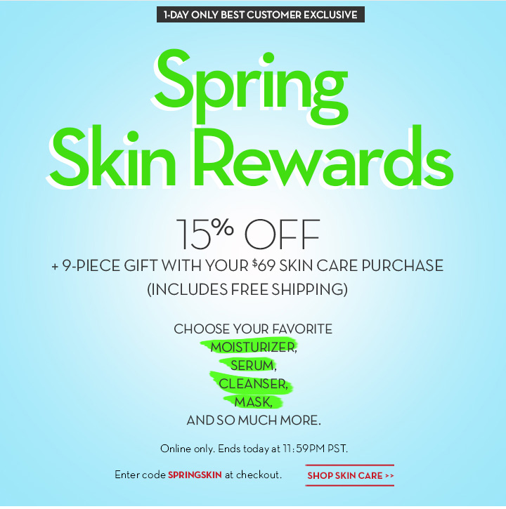 1-DAY ONLY BEST CUSTOMER EXCLUSIVE. Spring Skin Rewards. 15% OFF + 9-PIECE GIFT WITH YOUR $69 SKIN CARE PURCHASE (INCLUDES FREE SHIPPING). CHOOSE  YOUR FAVORITE MOISTURIZER, SERUM, CLEANSER, MASK, AND SO MUCH MORE. Online only. Ends today at 11:59PM PST. Enter code SPRINGSKIN at checkout. SHOP SKIN CARE.