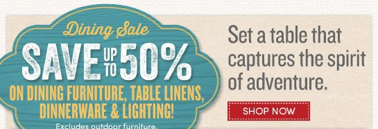Dining Sale. Save up to 50% off dining furniture, table linens, dinnerware and lighting
