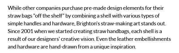 While other companies purchase pre-made design elements for their straw bags 'off the shelf' by combining a shell with various types of simple handles and hardware, Brighton's straw-making art stands out. Since 2001 when we started creating straw handbags, each shell is a result of our designer's creatve vision. Even the leather embellishments and hardware are hand-drawn from a unique inspiration.