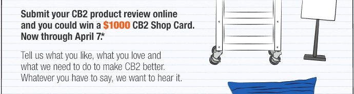 Submit your CB2 product review online and  you could win a $1000 CB2 Shop Card.