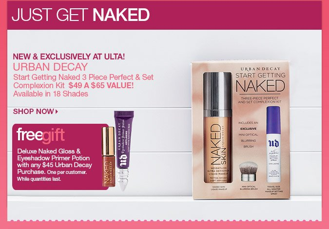 Exclusively at Ulta - Urban Decay Start Getting Naked 3 Piece Perfect & Set Complextion Kit - $49. Deluxe Samples of Naked  Gloss & Anti-Aging Eyeshadow Primer Potion with any $45  Urban Decay Purchase