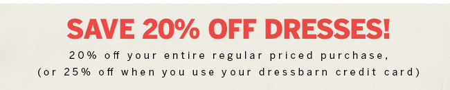 Save 20% off dresses! 20% off your entire regular priced purchase, (or 25% off when you use your dressbarn credit card)