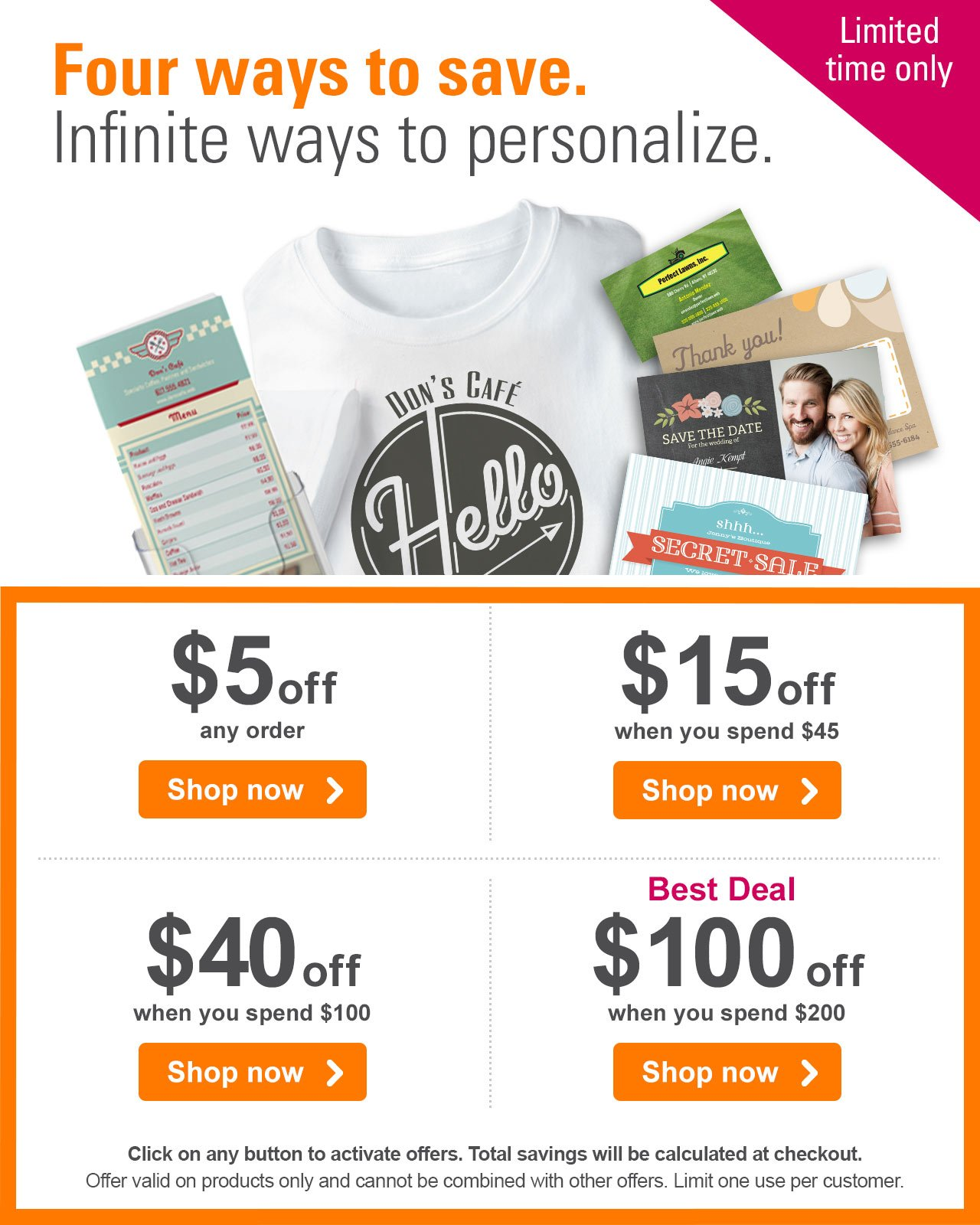 Four ways to save. Infinite ways to personalize. Limited time only  $5 off any order Shop now › - $15 off when you spend $45 Shop now › - $40 off when you spend $100 Shop now › - Best Deal - $100 off when you spend $200 Shop now › Click on any button to activate all offers. Qualifying savings will be calculated at checkout. Offer valid on products only and cannot be combined with other offers. Limit one use per customer.